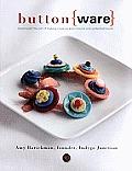 Button Ware The Art of Making Creative Adornments & Embellishments