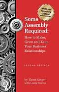 Some Assembly Required How to Make Grow & Keep Your Business Relationships PB