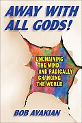 Away with All Gods!: Unchaining the Mind and Radically Changing the World