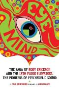 Eye Mind The Saga of Roky Erickson & the 13th Floor Elevators the Pioneers of Psychedelic Sound