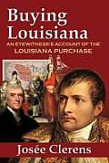 Buying Louisiana: An Eyewitness's Account Of The Louisiana Purchase (New Edition) by Josee Clerens