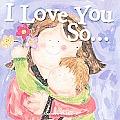 I Love You So...