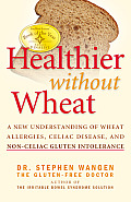 Healthier Without Wheat A New Understanding of Wheat Allergies Celiac Disease & Non Celiac Gluten Intolerance