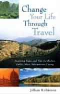 Change Your Life Through Travel Inspiring Tales & Tips for Richer Fuller More Adventurous Living
