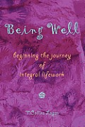 Being Well: Beginning the Journey of Integral Lifework
