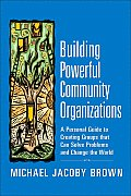 Building Powerful Community Organizations A Personal Guide to Creating Groups That Can Solve Problems & Change the World