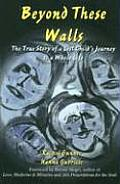 Beyond These Walls: The True Story of a Lost Child's Journey to Wholeness