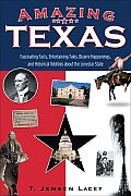 Amazing Texas: Fascinating Facts, Entertaining Tales, Bizarre Happenings, and Historical Oddities about the Lonestar State (Amazing America)