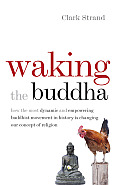Waking the Buddha How the Most Dynamic & Empowering Buddhist Movement in History Is Changing Our Concept of Religion