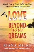 Love Beyond Your Dreams: Break Free of Toxic Relationships to Have the Love You Deserve
