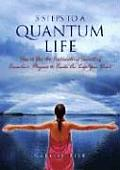 5 Steps to a Quantum Life How to Use the Astounding Secrets of Quantum Physics to Create the Life You Want