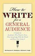 How to Write for a General Audience A Guide for Academics Who Want to Share Their Knowledge with the World & Have Fun Doing It