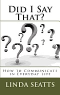 Did I Say That?: How to Communicate in Everyday Life