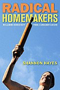 Radical Homemakers: Reclaiming Domesticity from a Consumer Culture Cover