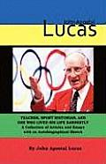 John Apostal Lucas: Teacher, Sport Historian, and One Who Lived His Life Earnestly. a Collection of Articles and Essays with an Autobiogra