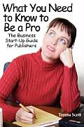 What You Need to Know to Be a Pro; The Business Start-Up Guide for Publishers