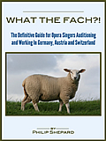 What the FACH?!  The Definitive Guide for Opera Singers Auditioning & Working in Germany, Austria, and Switzerland (2nd Edition)