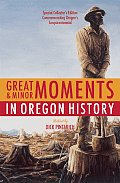 Great & Minor Moments in Oregon History An Illustrated Anthology of Illuminating Glimpses Into Oregons Past from Prehistory to the Present