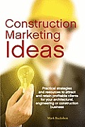 Construction Marketing Ideas: Practical Strategies and Resources to Attract and Retain Clients for Your Architectural, Engineering or Construction B