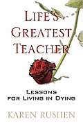 Lifes Greatest Teacher Lessons for Living in Dying