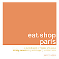 Eat.Shop Paris: A Curated Guide of Inspired and Unique Locally Owned Eating and Shopping Establishments (Eat.Shop Paris: The Indispensable Guide to Stylishly Unique, Locally)