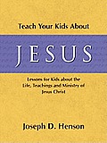Teach Your Kids about Jesus: Lessons for Kids about the Life, Teachings, and Ministry of Jesus Christ