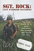 Sgt Rock: Last Warrior Standing: The True Story of a Sole Survivor...the Soldier Whod Would Not Die.