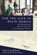 For The Love Of North Dakota & Other Essays: Sundays With Clay In The Bismarck Tribune by Clay S. Jenkinson