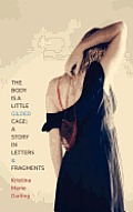 The Body Is a Little Gilded Cage: A Story in Letters and Fragments Cover