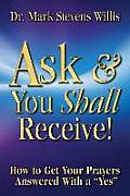 Ask & You Shall Receive!: How to Get Your Prayers Answered with a Yes