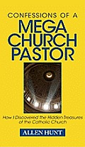 Confessions of a Mega Church Pastor How I Discovered the Hidden Treasures of the Catholic Church