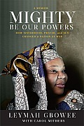 Mighty Be Our Powers How Sisterhood Prayer & Sex Changed a Nation at War