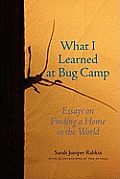 What I Learned at Bug Camp Essays on Finding a Home in the World