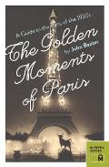 Golden Moments of Paris A Guide to the Paris of the 1920s