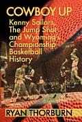 Cowboy Up: Kenny Sailors, The Jump Shot & Wyoming Basketball History by Ryan Thorburn