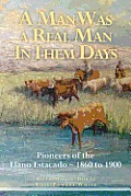 A Man Was a Real Man in Them Days: Pioneers of the Llano Estacado--1860 to 1900