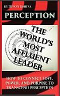 Perception the World's Most Affluent Leader: Connect Love, Power, and Purpose to Transcend Perception