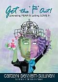 Get the F Out: Liberating Fear & Letting Love in