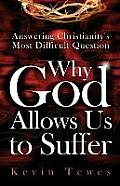 Answering Christianity's Most Difficult Question-Why God Allows Us to Suffer: The Definitive Solution to the Problem of Pain and the Problem of Evil