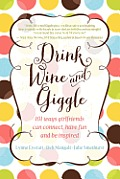 Drink Wine and Giggle: 101 Ways for Girlfriends Can Connect, Have Fun and Be Inspiredto