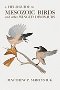 A Field Guide to Mesozoic Birds and Other Winged Dinosaurs
