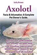 Axolotl. Axolotl Care, Tanks, Habitat, Diet, Buying, Life Span, Food, Cost, Breeding, Regeneration, Health, Medical Research, Fun Facts, and More All