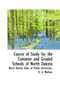 Course Of Study For The Common & Graded Schools Of North Dakota by North Dakota Dept Of Pub Instruction