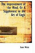 The Improvement of the Mind; Or a Supplement to the Art of Logic