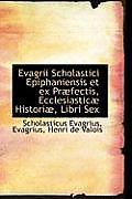 Evagrii Scholastici Epiphaniensis Et Ex PR Fectis, Ecclesiastic Histori, Libri Sex