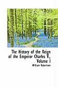 The History of the Reign of the Emperor Charles V., Volume I