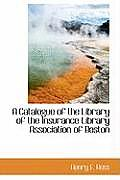 A Catalogue of the Library of the Insurance Library Association of Boston