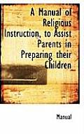 A Manual of Religious Instruction, to Assist Parents in Preparing Their Children