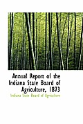 Annual Report Of The Indiana State Board Of Agriculture, 1873 by Indiana State Board Of Agriculture