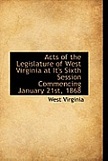 Acts Of The Legislature Of West Virginia At It's Sixth Session Commencing January 21st, 1868 by West Virginia